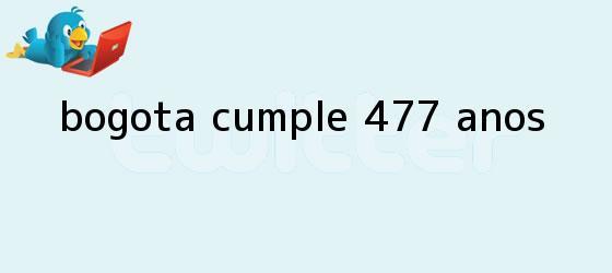 trinos de ¡<b>Bogotá</b> cumple 477 años!