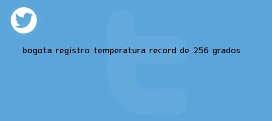 trinos de <b>Bogotá</b> registró <b>temperatura</b> record de 25,6 grados