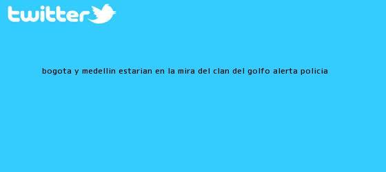 trinos de Bogotá y <b>Medellín</b> estarían en la mira del Clan del Golfo, alerta Policía