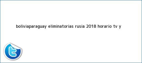 trinos de Bolivia-Paraguay, <b>eliminatorias Rusia 2018</b>: horario, TV y ...