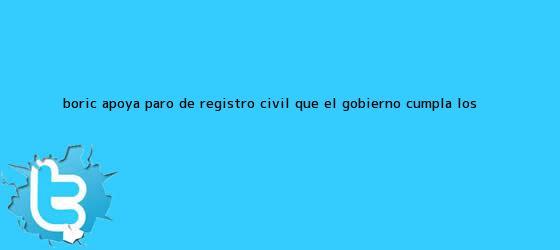 trinos de Boric apoya paro de <b>Registro Civil</b>: que el gobierno cumpla los <b>...</b>