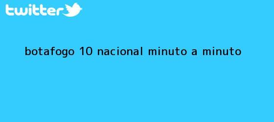 trinos de <b>Botafogo</b> (1)-(0) <b>Nacional</b>, minuto a minuto