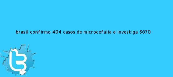 trinos de Brasil confirmó 404 casos de <b>microcefalia</b> e investiga 3.670 <b>...</b>
