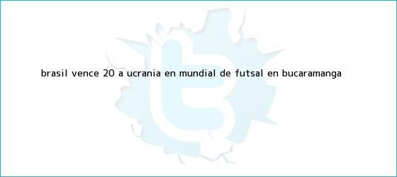 trinos de Brasil vence 2-0 a Ucrania en Mundial de <b>Futsal</b> en Bucaramanga