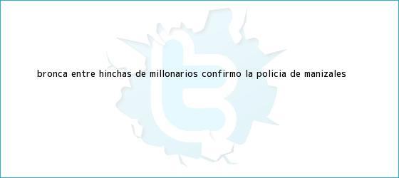 trinos de Bronca entre hinchas de <b>Millonarios</b>, confirmó la Policía de Manizales