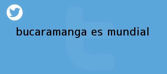 trinos de Bucaramanga es <b>mundial</b>