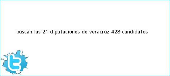 trinos de Buscan las 21 diputaciones de Veracruz 428 <b>candidatos</b>