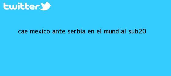 trinos de Cae <b>México</b> ante Serbia en el Mundial <b>Sub</b>-<b>20</b>