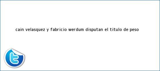 trinos de <b>Cain Velasquez</b> y Fabricio Werdum disputan el título de peso <b>...</b>