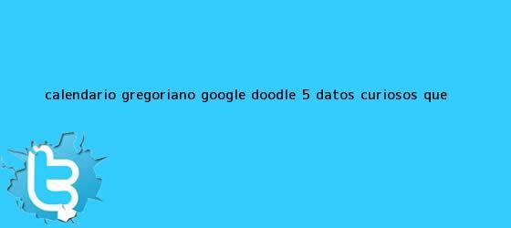 trinos de <b>Calendario Gregoriano</b>, Google Doodle: 5 Datos Curiosos que ...