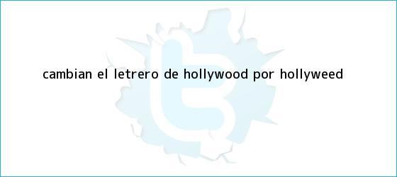 trinos de Cambian el letrero de Hollywood por <b>Hollyweed</b>
