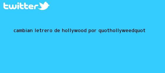 trinos de Cambian letrero de Hollywood por &quot;<b>Hollyweed</b>&quot;