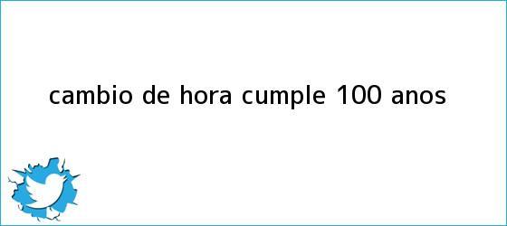 trinos de Cambio de <b>hora</b> cumple 100 años