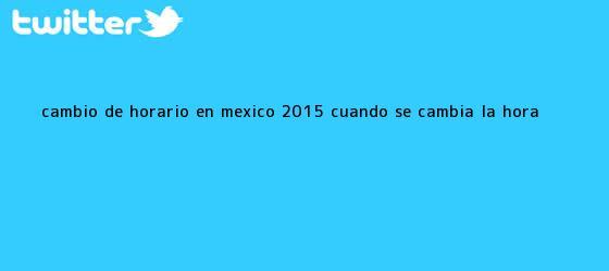 trinos de <b>Cambio de Horario</b> en <b>México</b>, 2015: ¿Cuándo se Cambia la Hora?