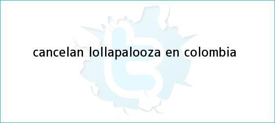 trinos de Cancelan <b>Lollapalooza</b> en Colombia