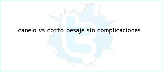 trinos de ¡<b>Canelo vs</b>. <b>Cotto</b>, pesaje sin complicaciones!