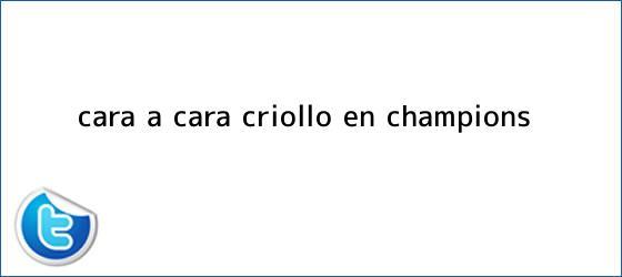 trinos de Cara a cara criollo en <b>Champions</b>