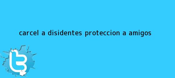 trinos de Cárcel a disidentes; ¿<b>protección</b> a amigos?