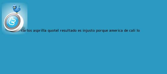 trinos de Carlos Asprilla: &quot;El resultado es injusto porque <b>América de Cali</b> lo ...