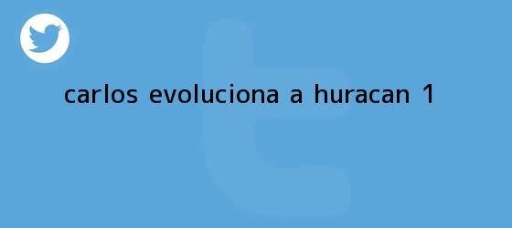 trinos de <b>Carlos</b> evoluciona a <b>huracán</b> 1