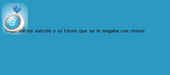 trinos de <b>Carlos Salcido</b> y el título que se le negaba con Chivas