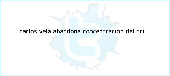 trinos de <b>Carlos Vela</b> abandona concentración del Tri