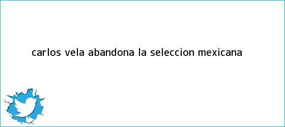 trinos de Carlos Vela abandona la <b>Selección Mexicana</b>