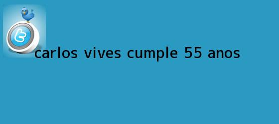 trinos de <b>Carlos Vives</b> cumple 55 años