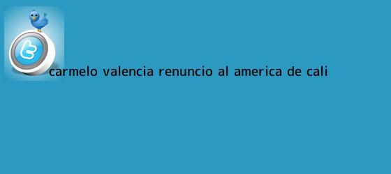 trinos de Carmelo Valencia renunció al <b>América de Cali</b>