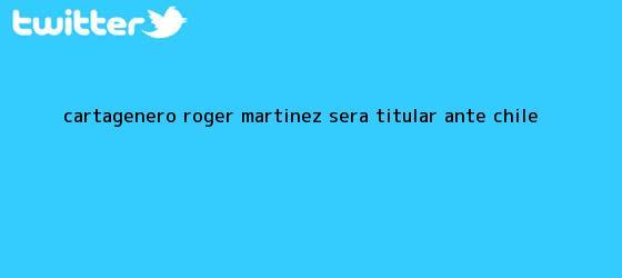 trinos de Cartagenero <b>Roger Martínez</b> será titular ante Chile