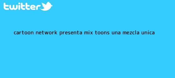 trinos de ¡<b>Cartoon Network</b> presenta Mix Toons, una mezcla única !