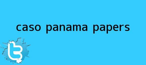 trinos de Caso <b>Panamá Papers</b>