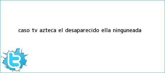 trinos de Caso <b>TV Azteca</b>: Él, desaparecido; ella, ninguneada