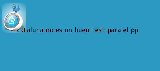 trinos de <b>Cataluña</b> no es un buen test para el PP
