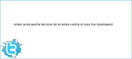 trinos de <b>Ceiber Ávila</b>: &quot;La decisión de mi pelea contra el ruso fue injusta&quot;