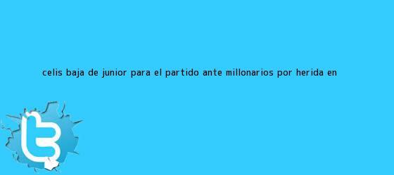 trinos de Celis, baja de <b>Junior</b> para el partido ante Millonarios por herida en <b>...</b>