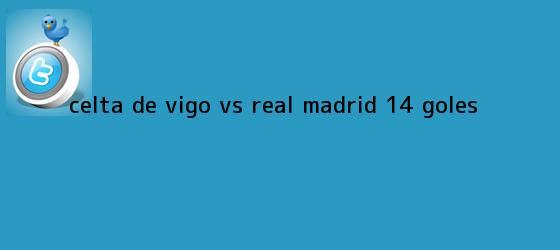 trinos de <b>Celta de Vigo vs</b>. <b>Real Madrid</b> (1-4): GOLES