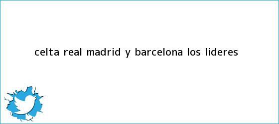 trinos de Celta, <b>Real Madrid</b> y Barcelona, los líderes