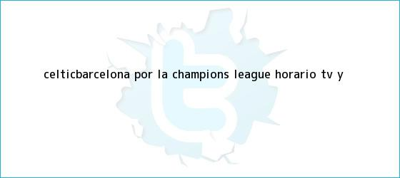 trinos de Celtic-Barcelona, por la <b>Champions</b> League: horario, TV y ...