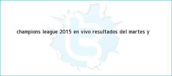 trinos de <b>Champions League</b> 2015 EN VIVO: resultados del martes y <b>...</b>