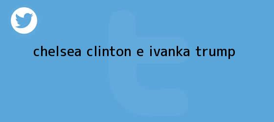 trinos de <b>Chelsea Clinton</b> e Ivanka Trump