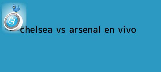 trinos de <b>Chelsea Vs Arsenal</b> En Vivo