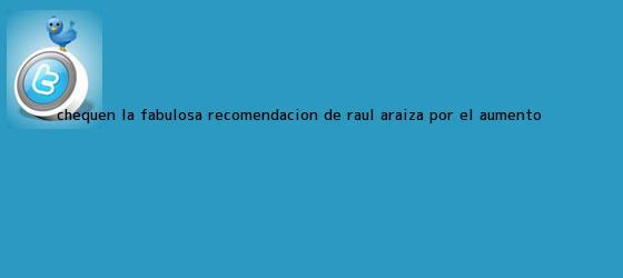 trinos de Chequen la fabulosa recomendación de <b>Raúl Araiza</b> por el aumento <b>...</b>