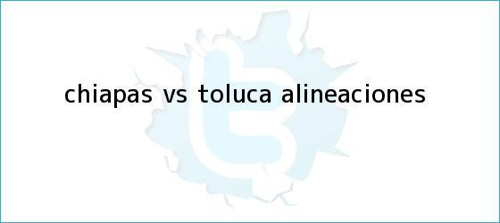 trinos de <b>Chiapas vs Toluca</b>: Alineaciones