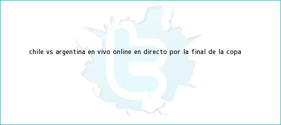 trinos de <b>Chile vs</b>. <b>Argentina</b>: en vivo online en directo por la final de la Copa <b>...</b>