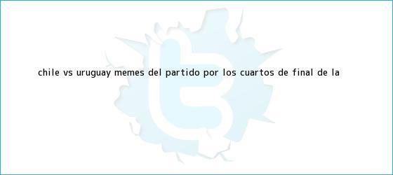 trinos de <b>Chile vs</b>. <b>Uruguay</b>: Memes del partido por los cuartos de final de la <b>...</b>