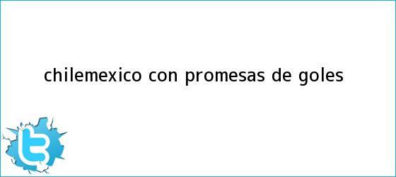 trinos de <b>Chile</b>-México, con promesas de goles