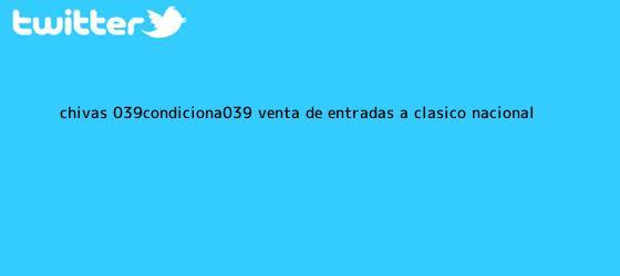 trinos de Chivas 'condiciona' venta de entradas a clásico nacional