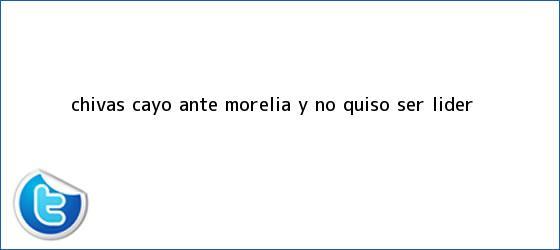 trinos de <b>Chivas</b> cayó ante <b>Morelia</b> y no quiso ser líder