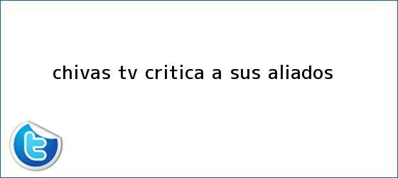 trinos de <b>Chivas TV</b> critica a sus aliados